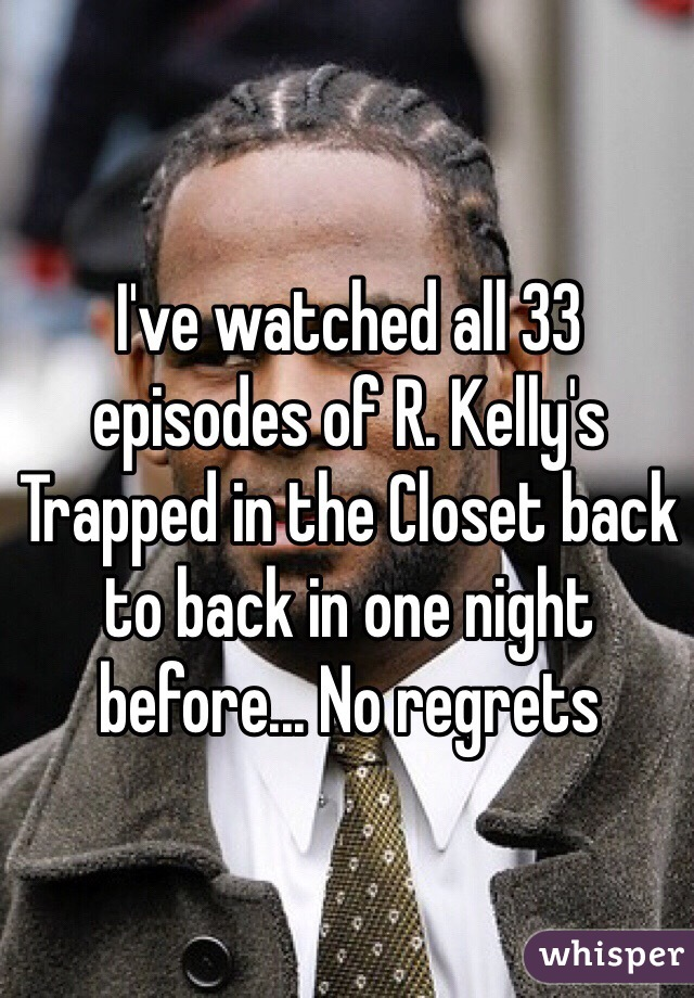 I've watched all 33 episodes of R. Kelly's Trapped in the Closet back to back in one night before... No regrets