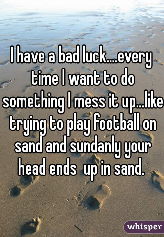 I have a bad luck....every time I want to do something I mess it up...like trying to play football on sand and sundanly your head ends  up in sand.