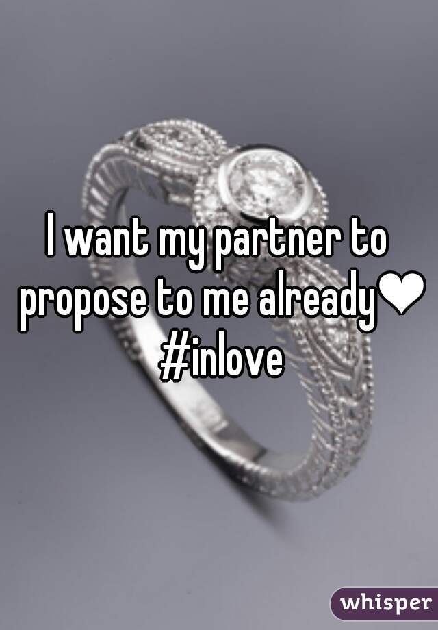 I want my partner to propose to me already❤ #inlove