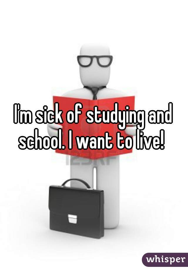 I'm sick of studying and school. I want to live!