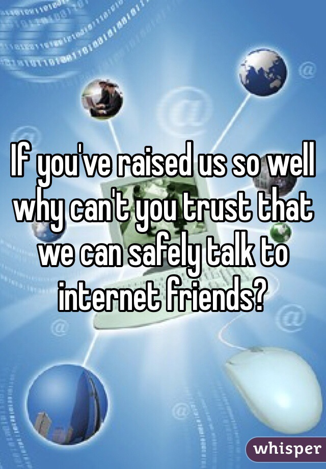 If you've raised us so well why can't you trust that we can safely talk to internet friends?