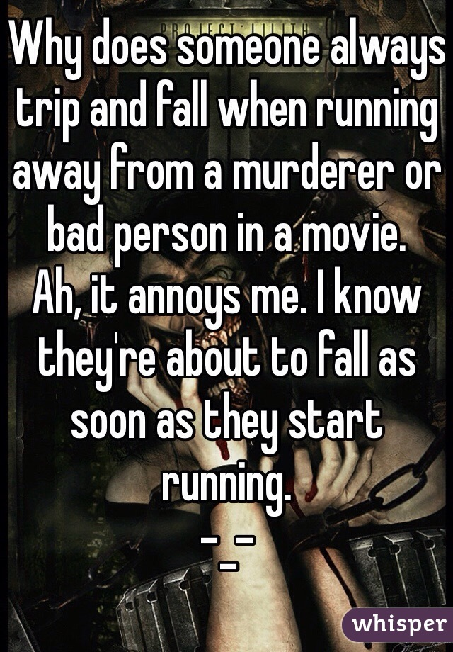 Why does someone always trip and fall when running away from a murderer or bad person in a movie.  Ah, it annoys me. I know they're about to fall as soon as they start running.  -_-