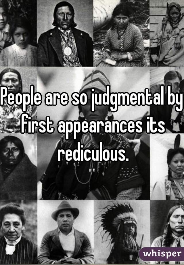 People are so judgmental by first appearances its rediculous.
