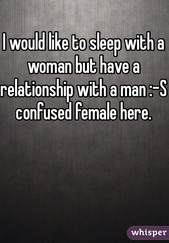 I would like to sleep with a woman but have a relationship with a man :-S confused female here.