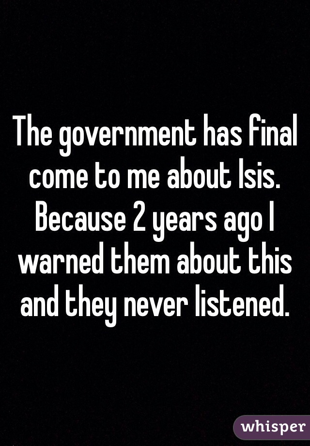 The government has final come to me about Isis. Because 2 years ago I warned them about this and they never listened.