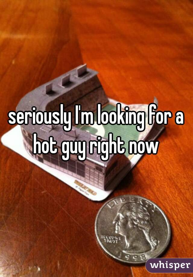seriously I'm looking for a hot guy right now