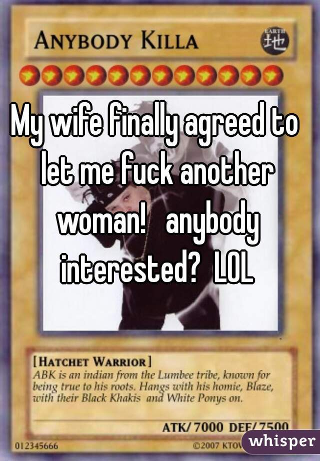My wife finally agreed to let me fuck another woman!   anybody interested?  LOL