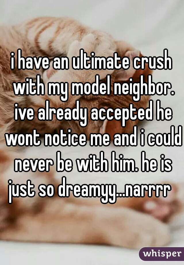 i have an ultimate crush with my model neighbor. ive already accepted he wont notice me and i could never be with him. he is just so dreamyy...narrrr