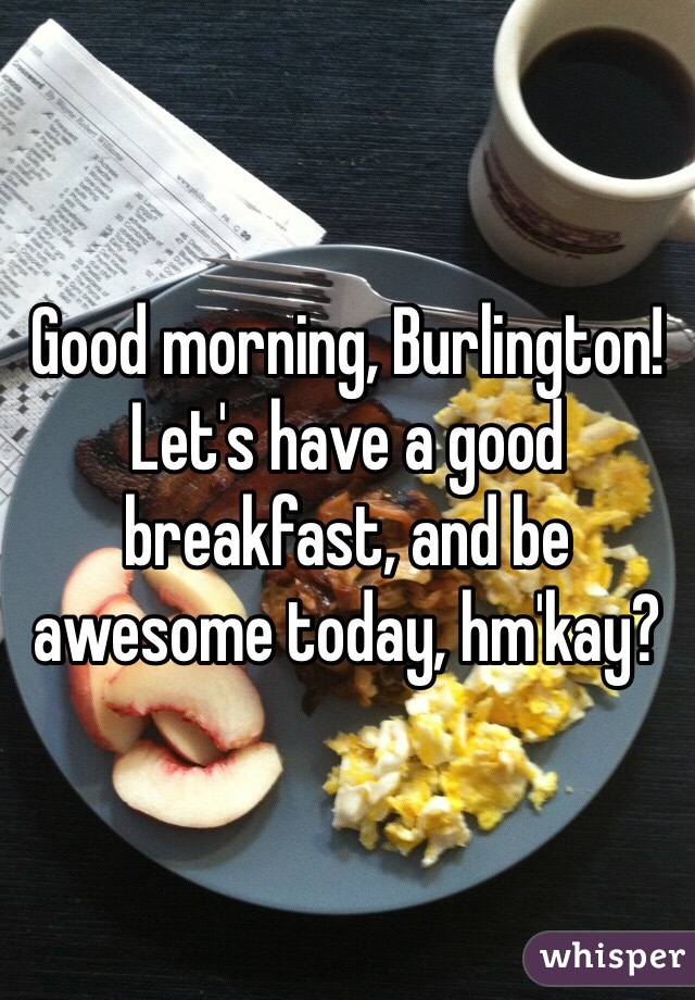 Good morning, Burlington! Let's have a good breakfast, and be awesome today, hm'kay?