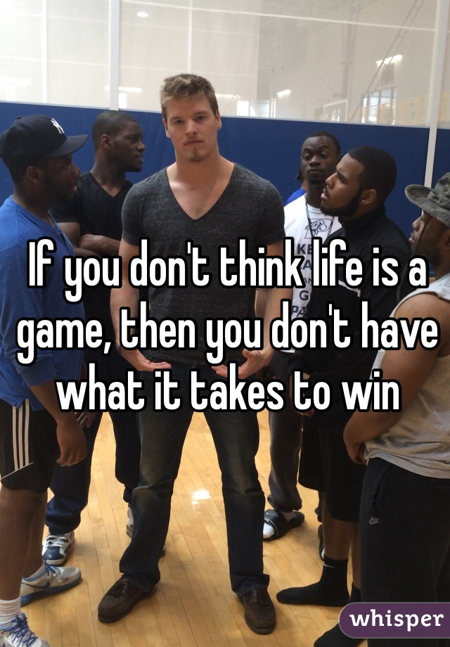 If you don't think life is a game, then you don't have what it takes to win