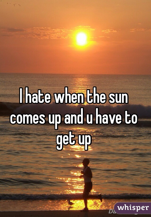 I hate when the sun comes up and u have to get up