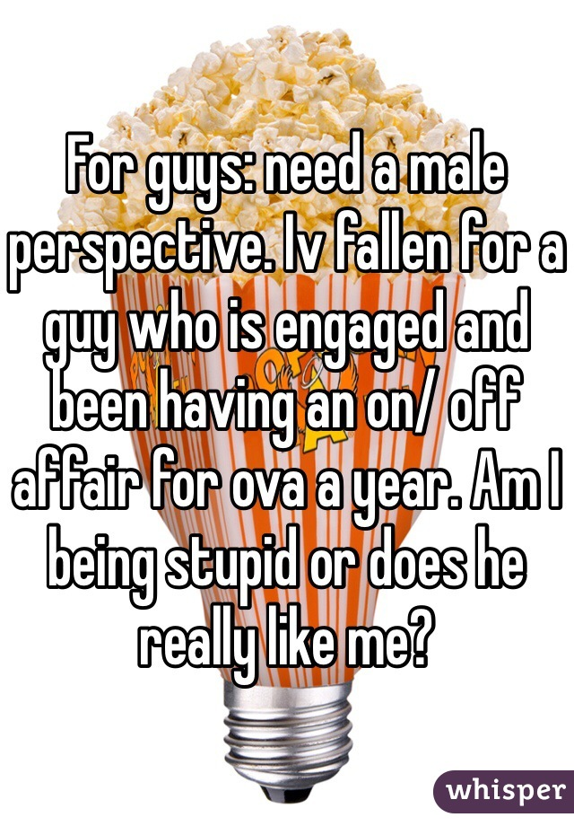 For guys: need a male perspective. Iv fallen for a guy who is engaged and been having an on/ off affair for ova a year. Am I being stupid or does he really like me?