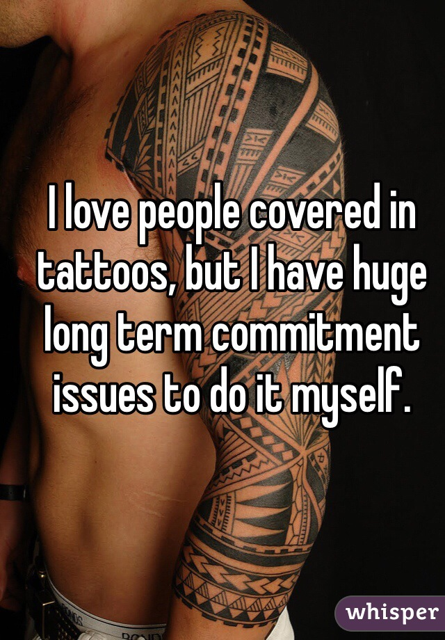 I love people covered in tattoos, but I have huge long term commitment issues to do it myself.
