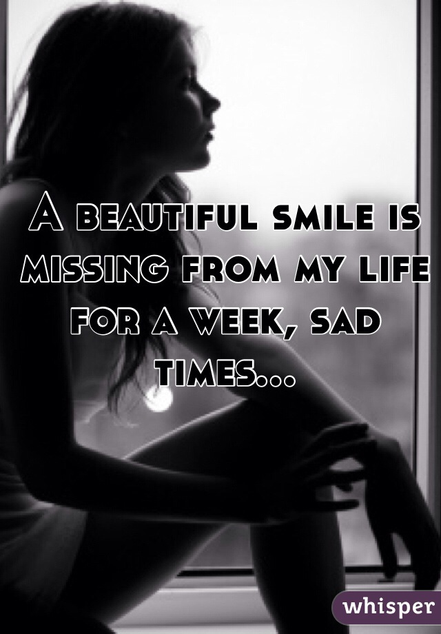 A beautiful smile is missing from my life for a week, sad times...