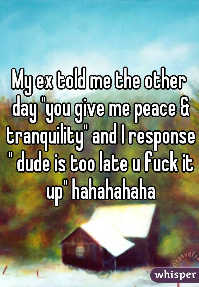 "My ex told me the other day ""you give me peace & tranquility"" and I response "" dude is too late u fuck it up"" hahahahaha"