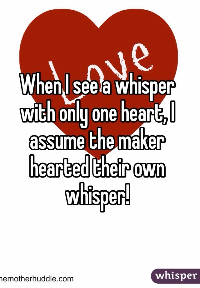 When I see a whisper with only one heart, I assume the maker hearted their own whisper!