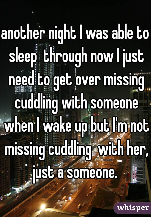 another night I was able to sleep  through now I just need to get over missing cuddling with someone when I wake up but I'm not missing cuddling  with her, just a someone.