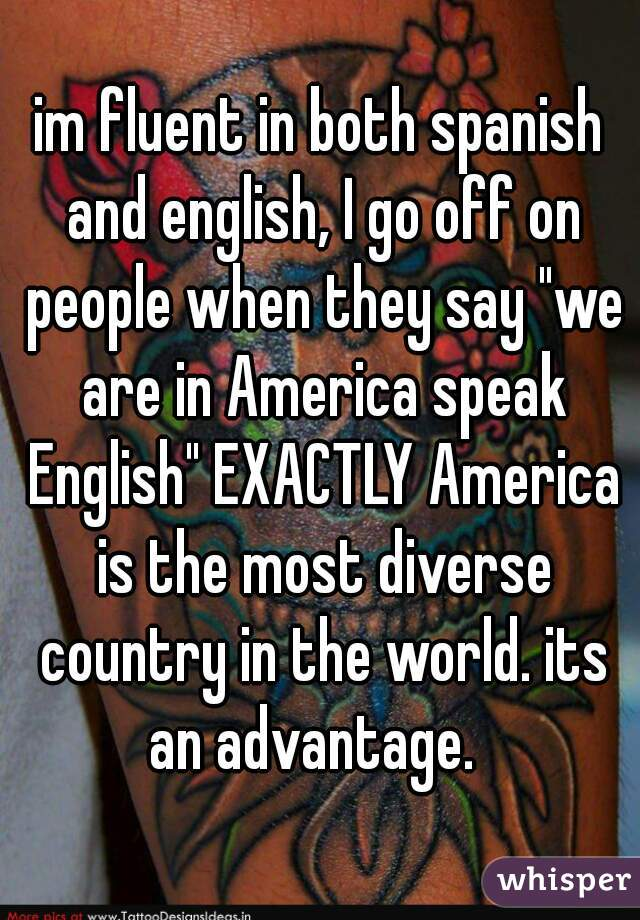 "im fluent in both spanish and english, I go off on people when they say ""we are in America speak English"" EXACTLY America is the most diverse country in the world. its an advantage."