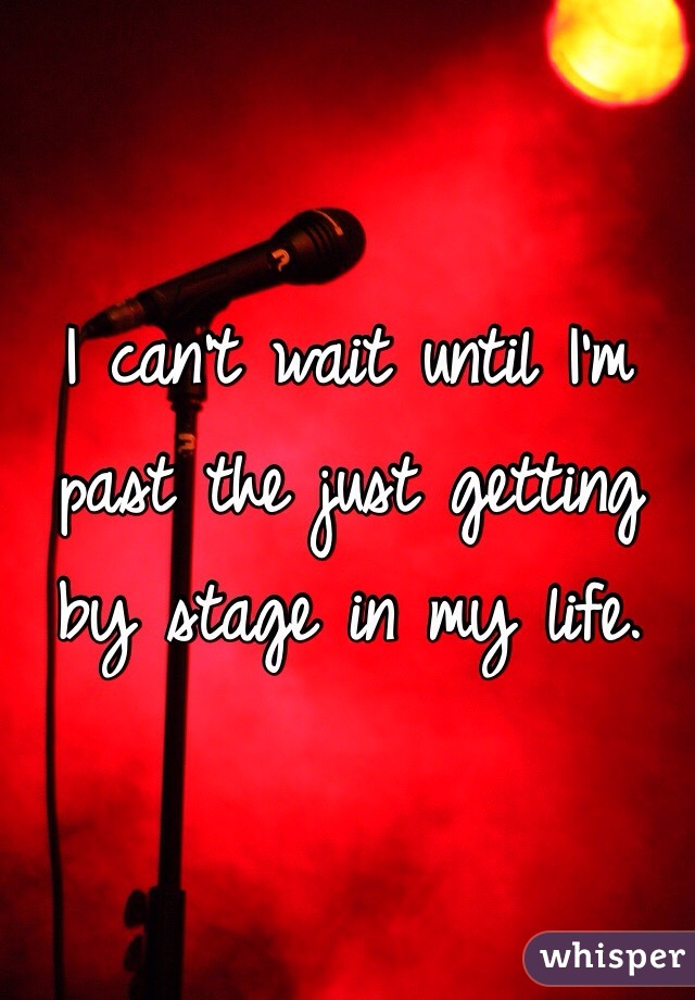 I can't wait until I'm past the just getting by stage in my life.