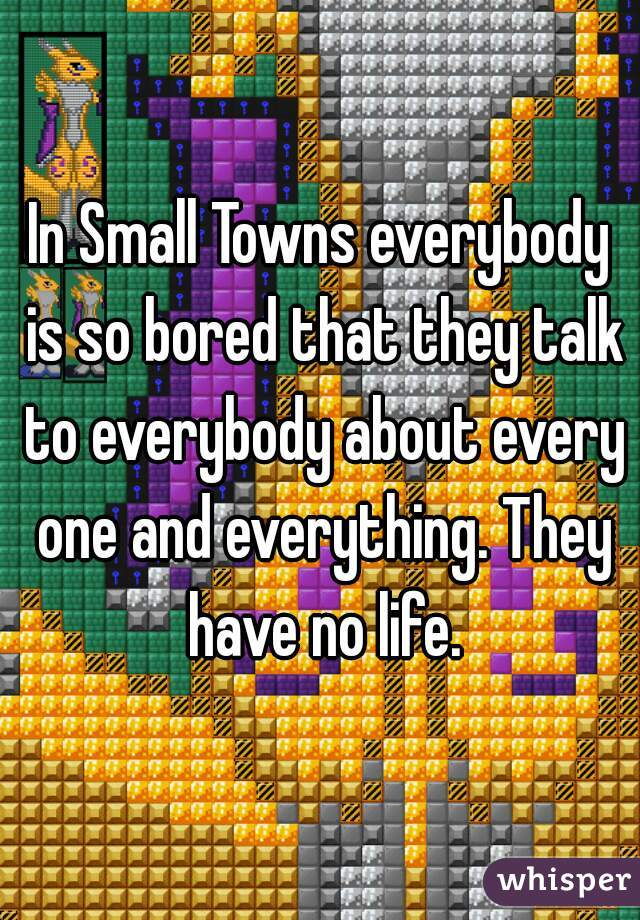 In Small Towns everybody is so bored that they talk to everybody about every one and everything. They have no life.