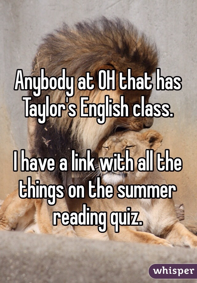 Anybody at OH that has Taylor's English class.   I have a link with all the things on the summer reading quiz.