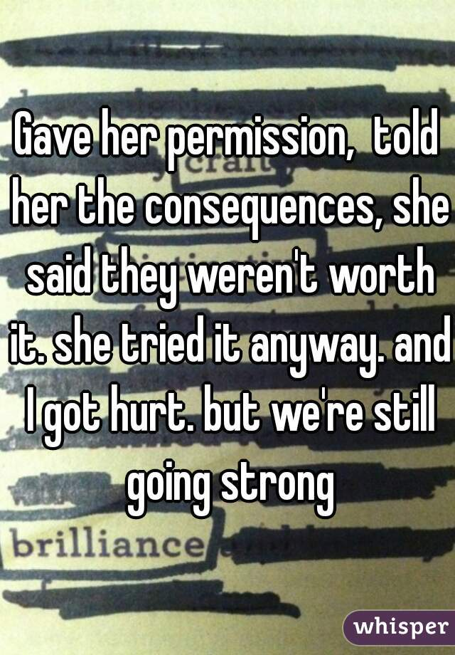 Gave her permission,  told her the consequences, she said they weren't worth it. she tried it anyway. and I got hurt. but we're still going strong