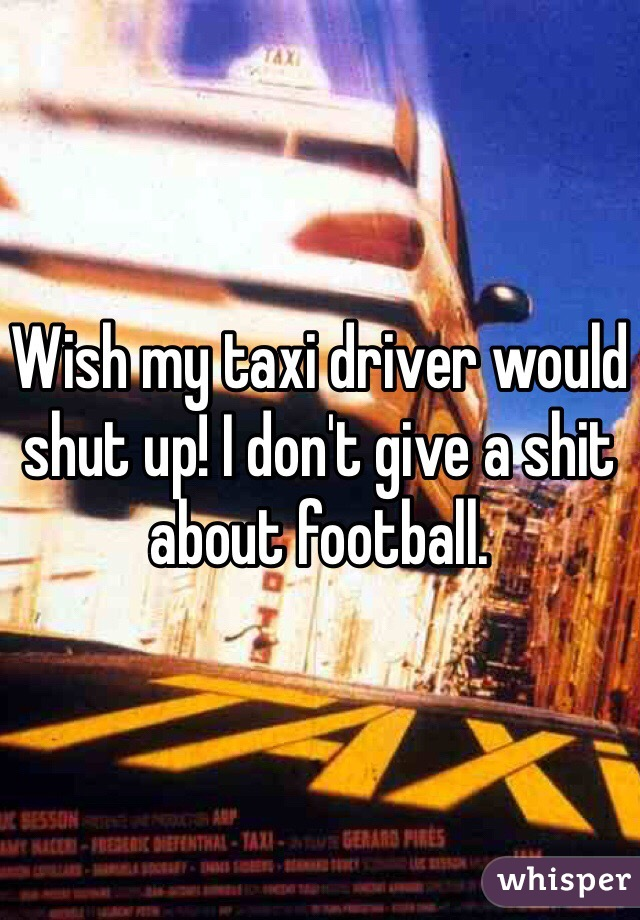 Wish my taxi driver would shut up! I don't give a shit about football.