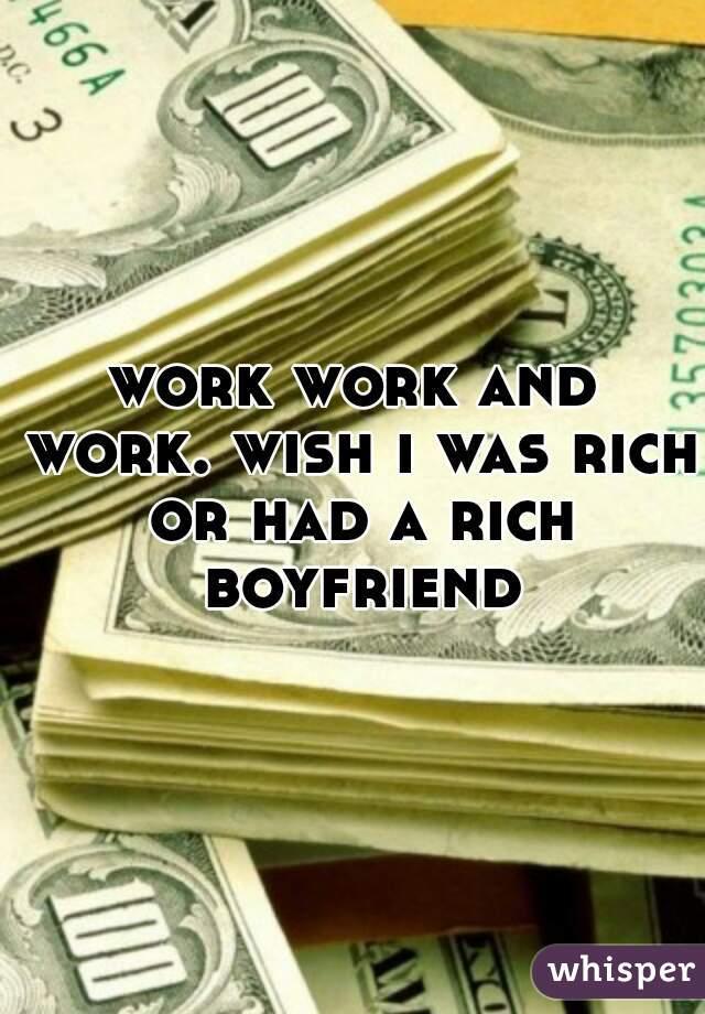 work work and work. wish i was rich or had a rich boyfriend