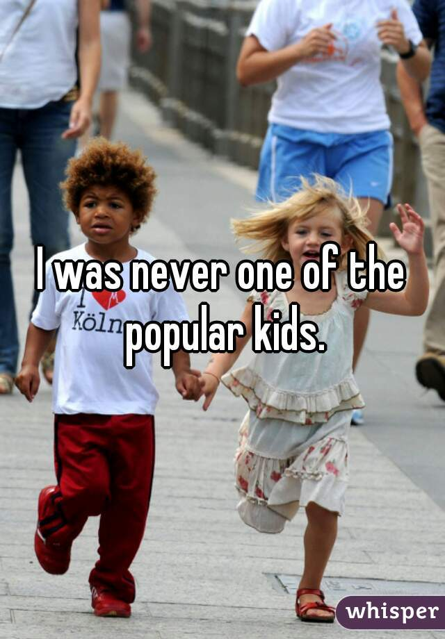 I was never one of the popular kids.