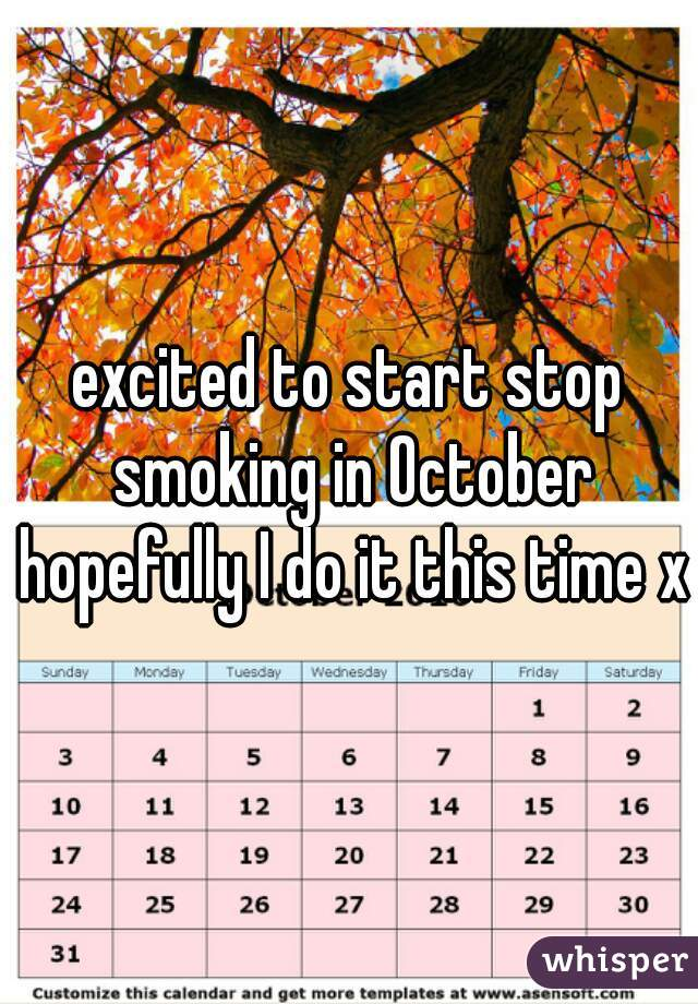 excited to start stop smoking in October hopefully I do it this time x