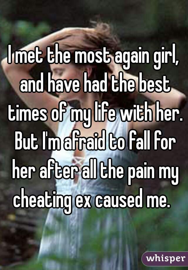 I met the most again girl, and have had the best times of my life with her. But I'm afraid to fall for her after all the pain my cheating ex caused me.