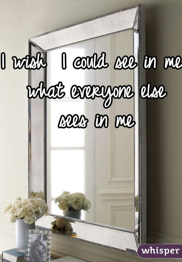 I wish  I could see in me what everyone else sees in me