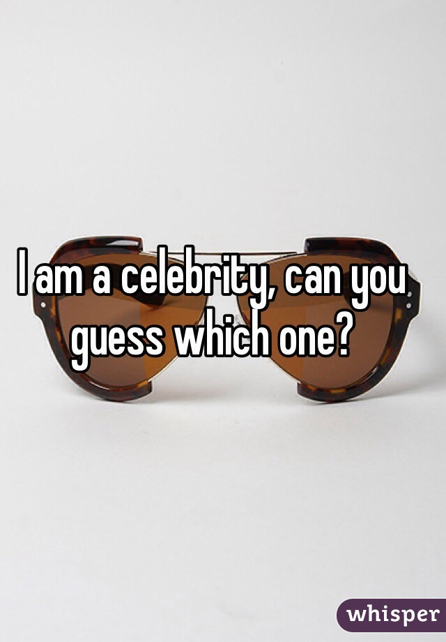 I am a celebrity, can you guess which one?