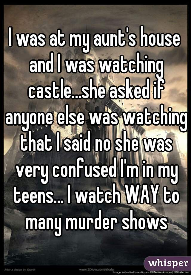 I was at my aunt's house and I was watching castle...she asked if anyone else was watching that I said no she was very confused I'm in my teens... I watch WAY to many murder shows