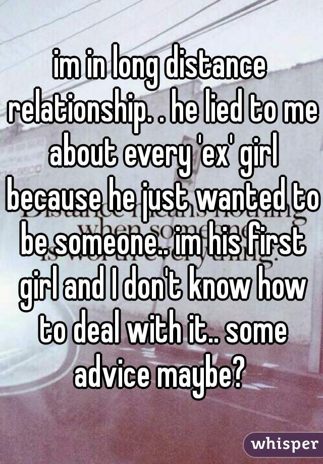 im in long distance relationship. . he lied to me about every 'ex' girl because he just wanted to be someone.. im his first girl and I don't know how to deal with it.. some advice maybe?