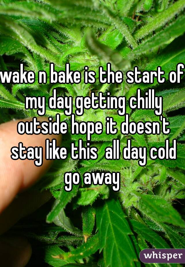 wake n bake is the start of my day getting chilly outside hope it doesn't stay like this  all day cold go away
