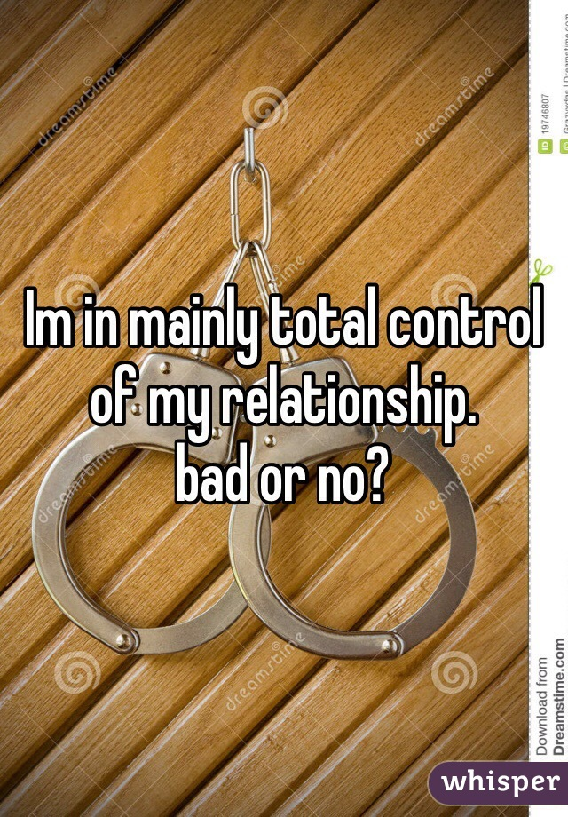 Im in mainly total control of my relationship. bad or no?