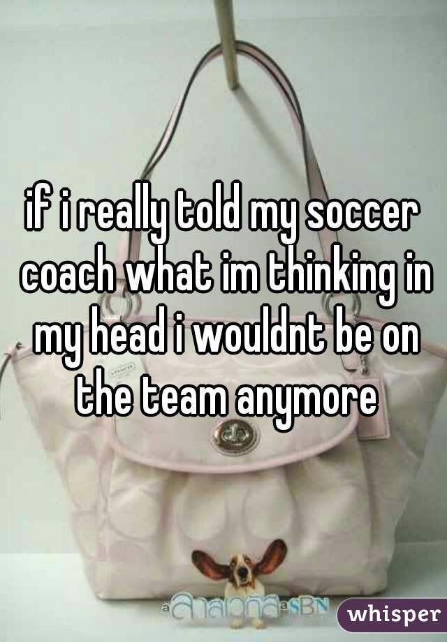 if i really told my soccer coach what im thinking in my head i wouldnt be on the team anymore