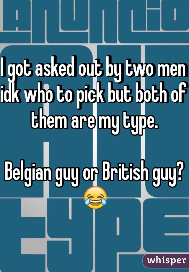 I got asked out by two men idk who to pick but both of them are my type.  Belgian guy or British guy?  😂