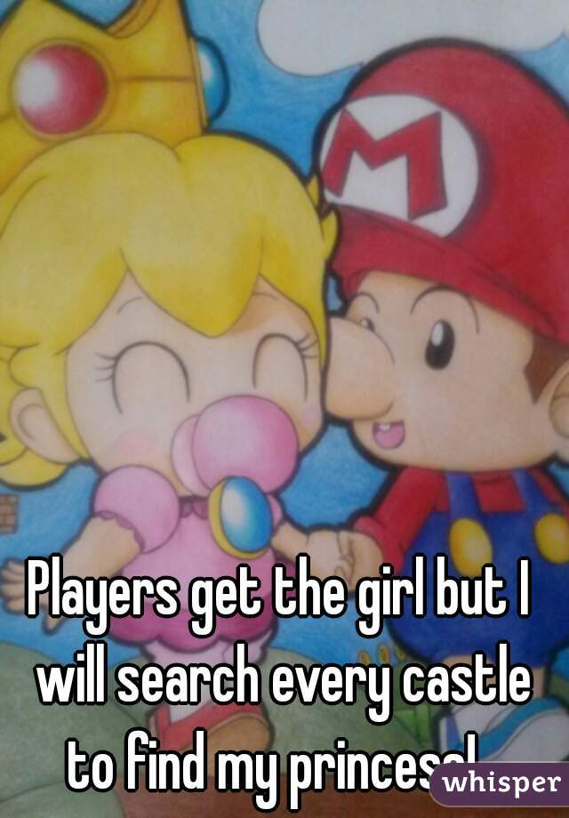 Players get the girl but I will search every castle to find my princess!