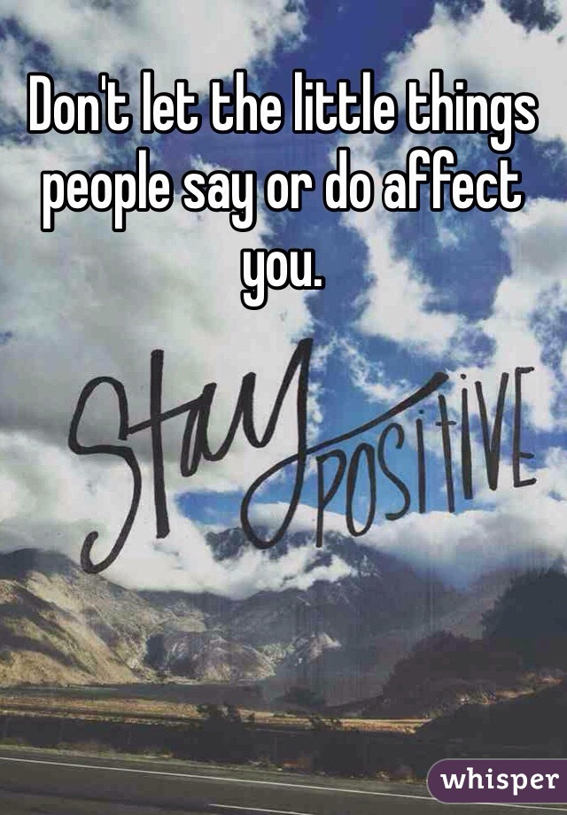 Don't let the little things people say or do affect you.