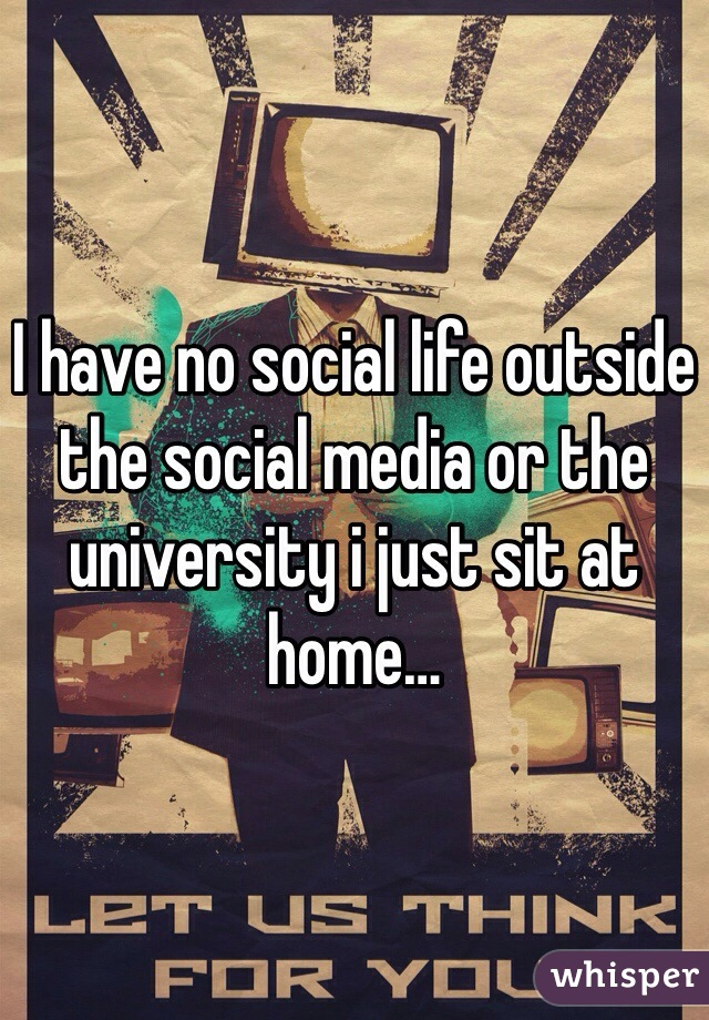 I have no social life outside the social media or the university i just sit at home…