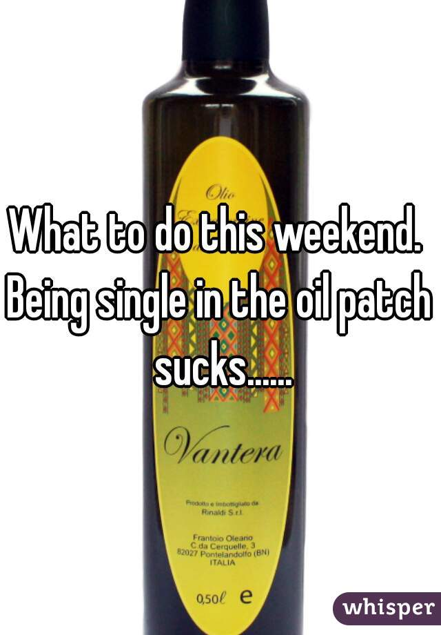 What to do this weekend.   Being single in the oil patch sucks......