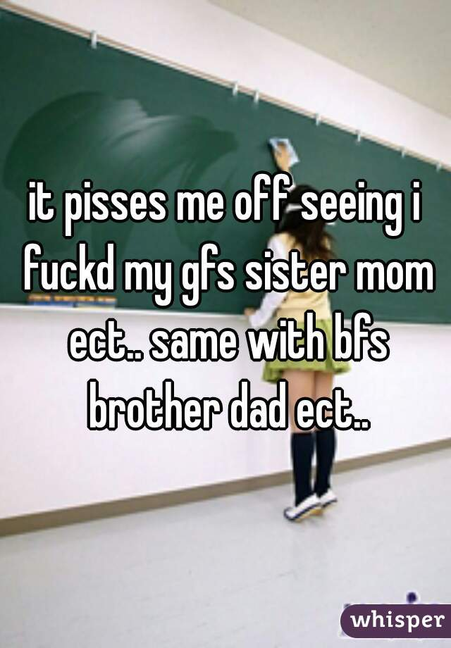 it pisses me off seeing i fuckd my gfs sister mom ect.. same with bfs brother dad ect..