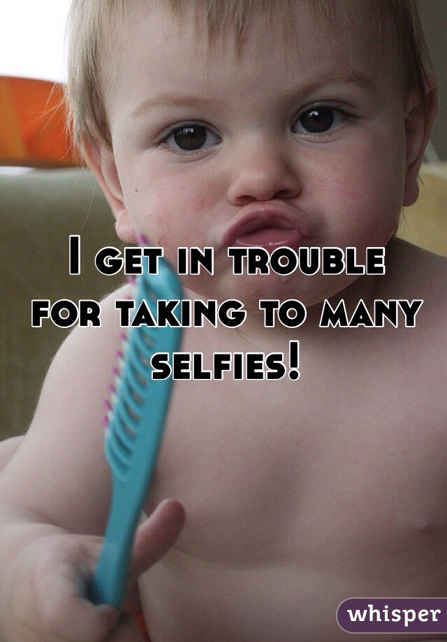 I get in trouble  for taking to many  selfies!