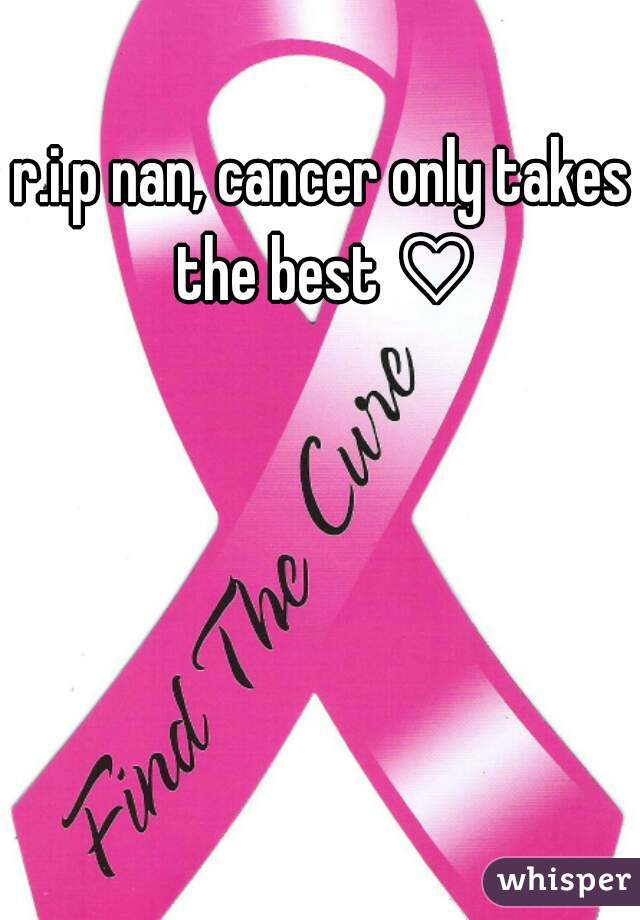 r.i.p nan, cancer only takes the best ♡