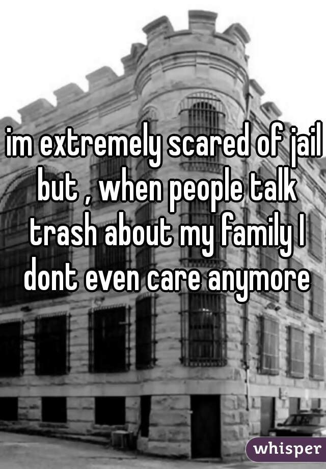 im extremely scared of jail but , when people talk trash about my family I dont even care anymore