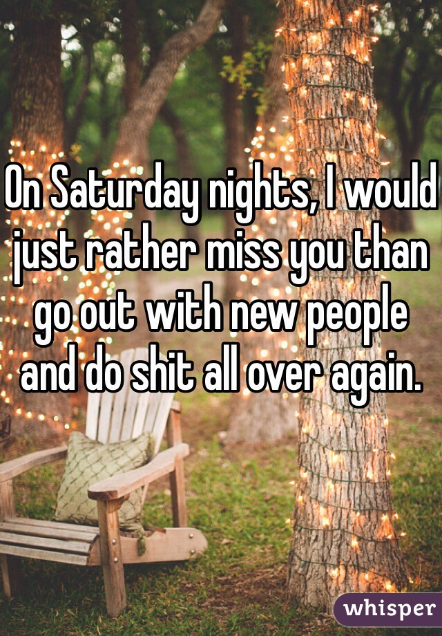 On Saturday nights, I would just rather miss you than go out with new people and do shit all over again.