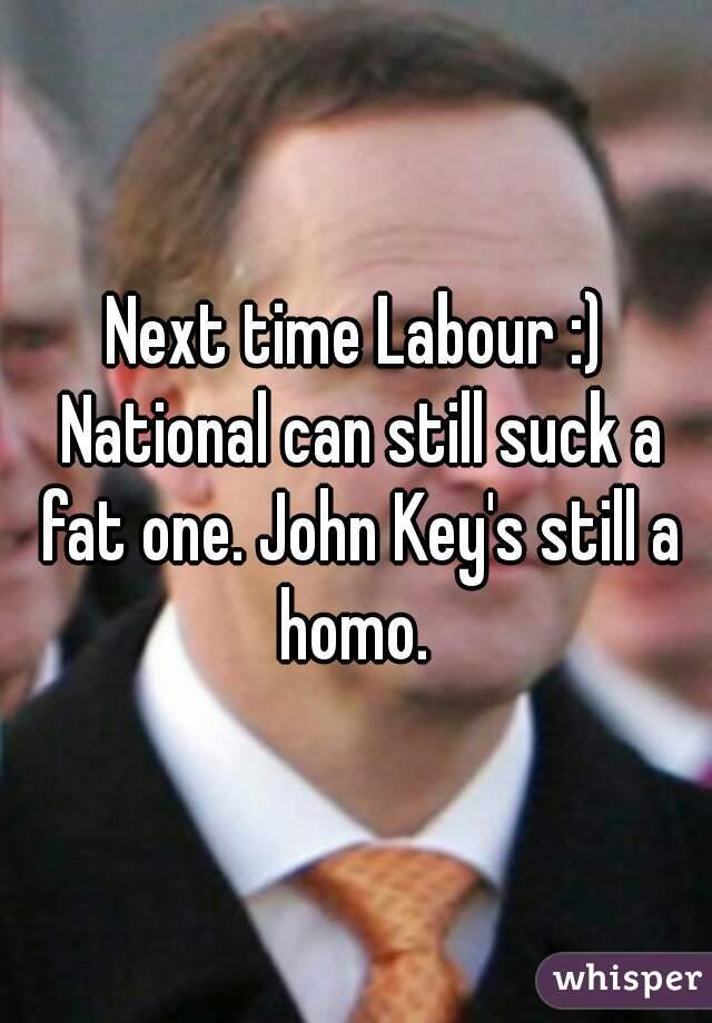 Next time Labour :) National can still suck a fat one. John Key's still a homo.