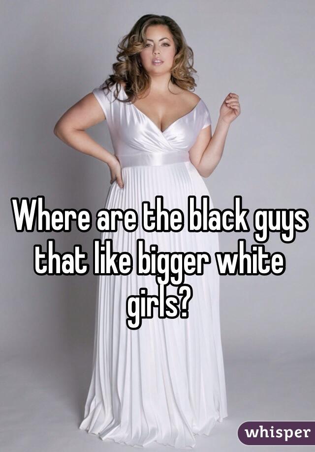 Where are the black guys that like bigger white girls?